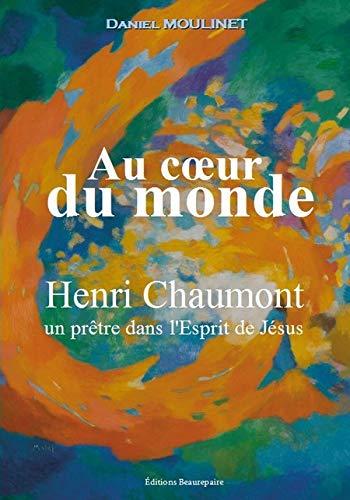 Au cœur du monde Henri Chaumont – un prêtre dans l'Esprit de Jésus